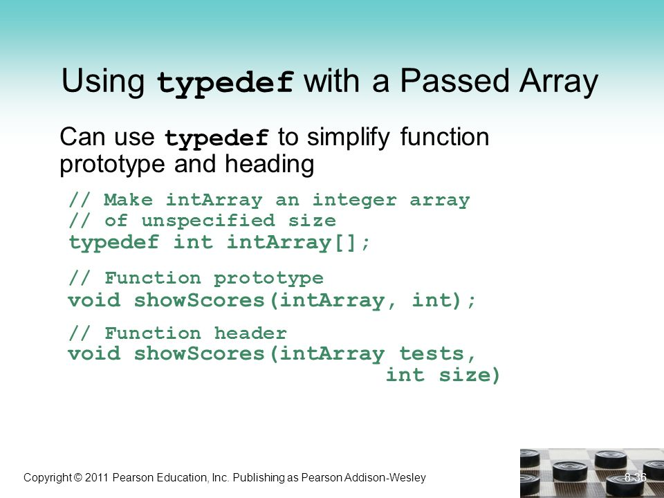 Copyright © 2011 Pearson Education, Inc. Publishing as Pearson Addison-Wesley Using typedef with a Passed Array Can use typedef to simplify function p