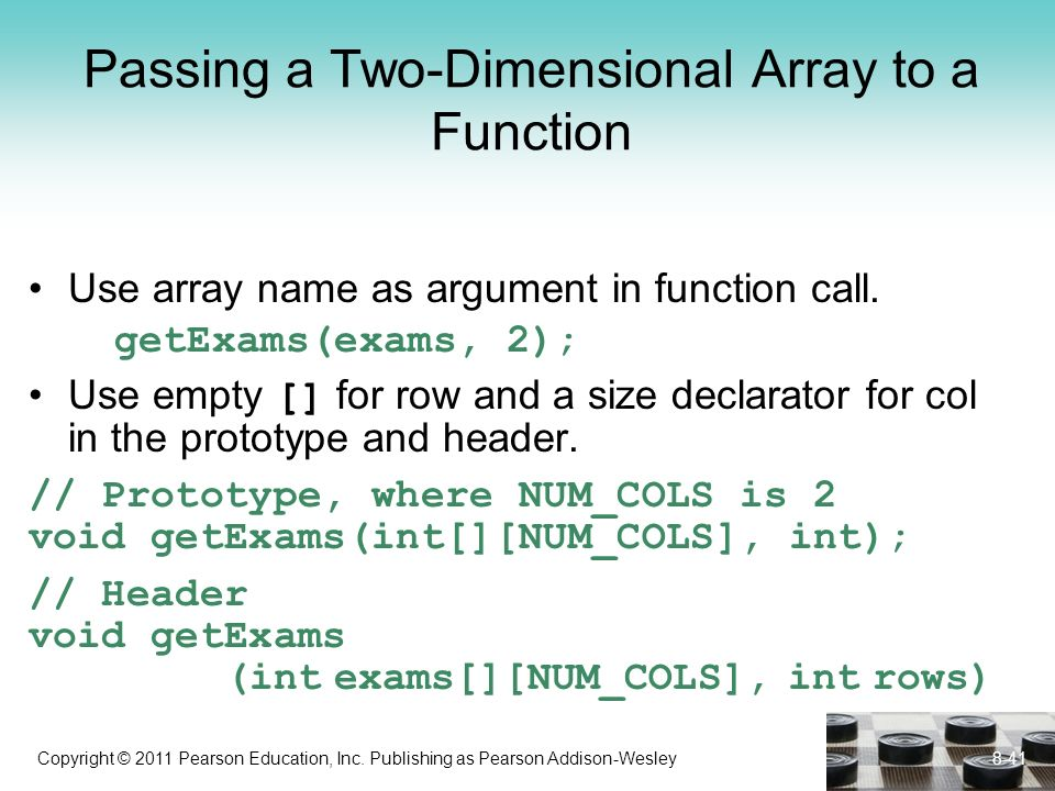 Copyright © 2011 Pearson Education, Inc. Publishing as Pearson Addison-Wesley Passing a Two-Dimensional Array to a Function Use array name as argument