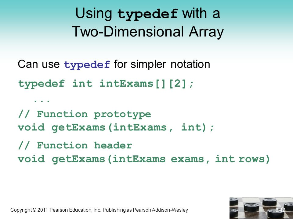 Copyright © 2011 Pearson Education, Inc. Publishing as Pearson Addison-Wesley Using typedef with a Two-Dimensional Array Can use typedef for simpler n