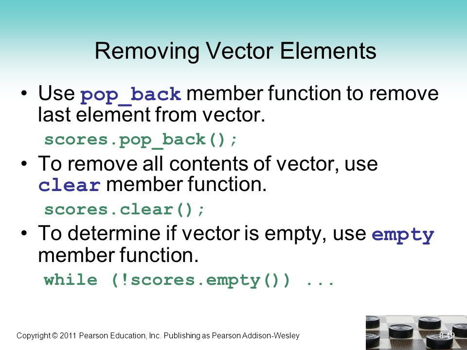 Copyright © 2011 Pearson Education, Inc. Publishing as Pearson Addison-Wesley Removing Vector Elements Use pop_back member function to remove last ele
