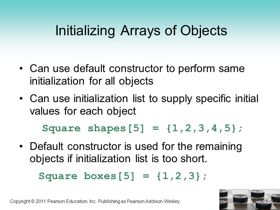 Copyright © 2011 Pearson Education, Inc. Publishing as Pearson Addison-Wesley Initializing Arrays of Objects Can use default constructor to perform sa