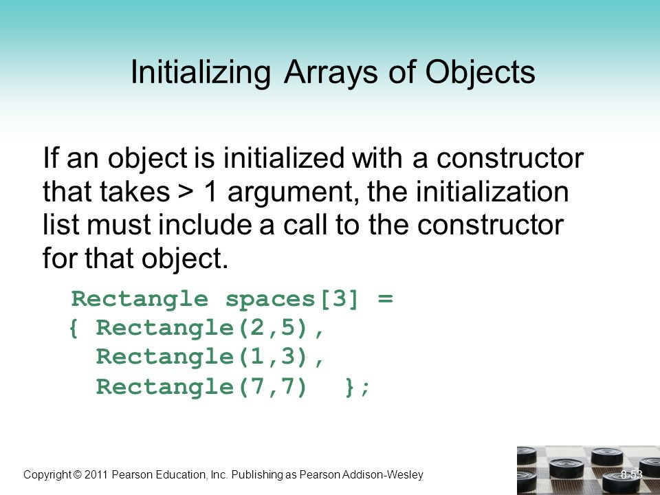 Copyright © 2011 Pearson Education, Inc. Publishing as Pearson Addison-Wesley Initializing Arrays of Objects If an object is initialized with a constr