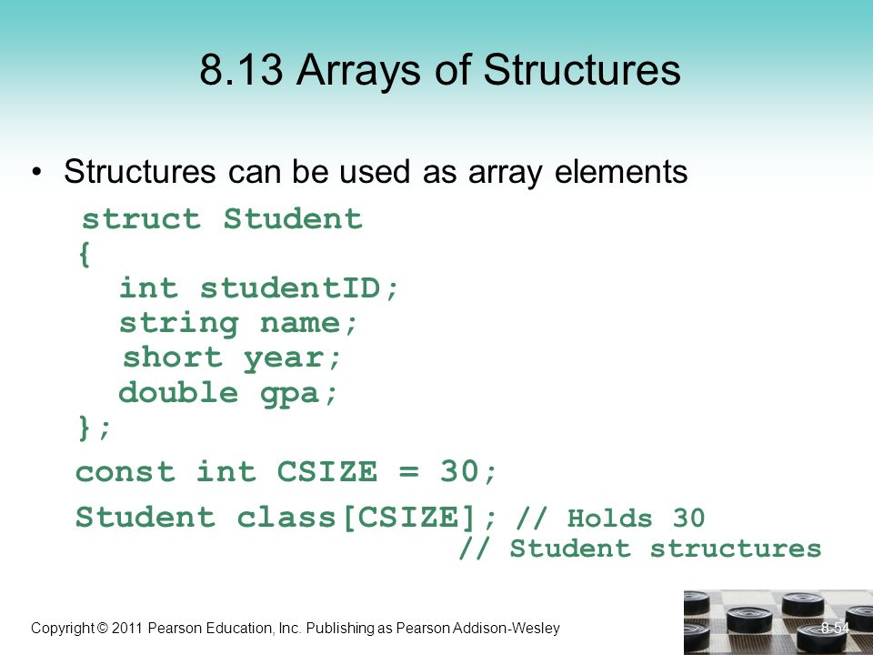 Copyright © 2011 Pearson Education, Inc. Publishing as Pearson Addison-Wesley 8-54 8.13 Arrays of Structures Structures can be used as array elements
