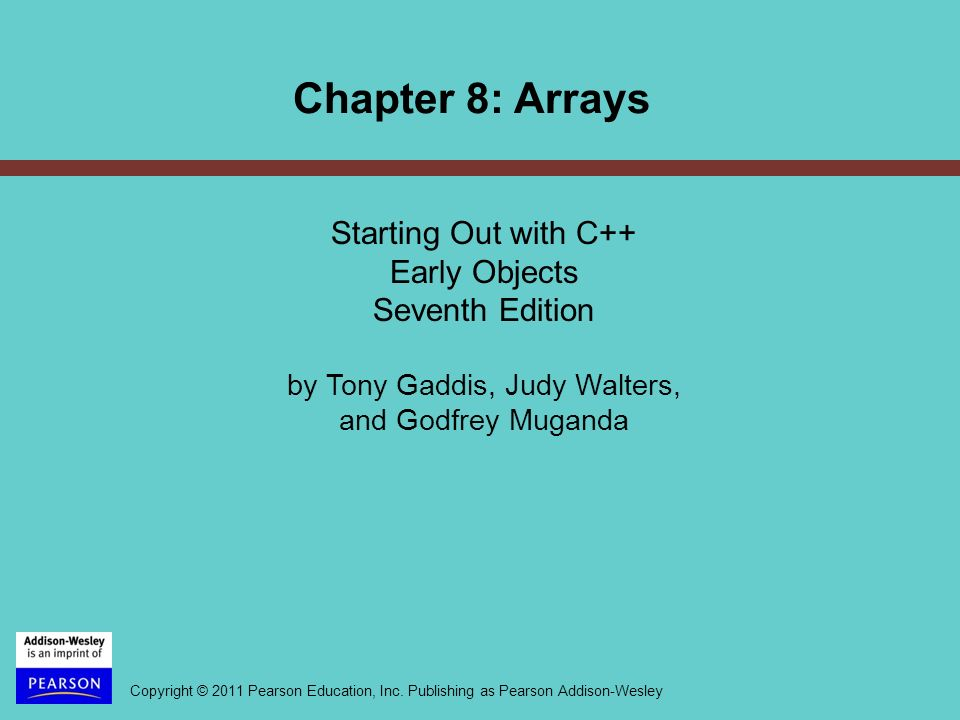 Copyright © 2011 Pearson Education, Inc. Publishing as Pearson Addison-Wesley Chapter 8: Arrays Starting Out with C++ Early Objects Seventh Edition by