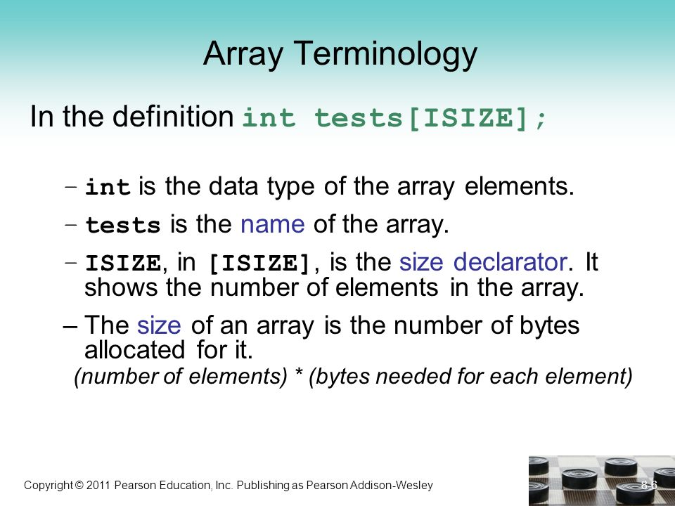 Copyright © 2011 Pearson Education, Inc. Publishing as Pearson Addison-Wesley Array Terminology In the definition int tests[ISIZE]; –int is the data t