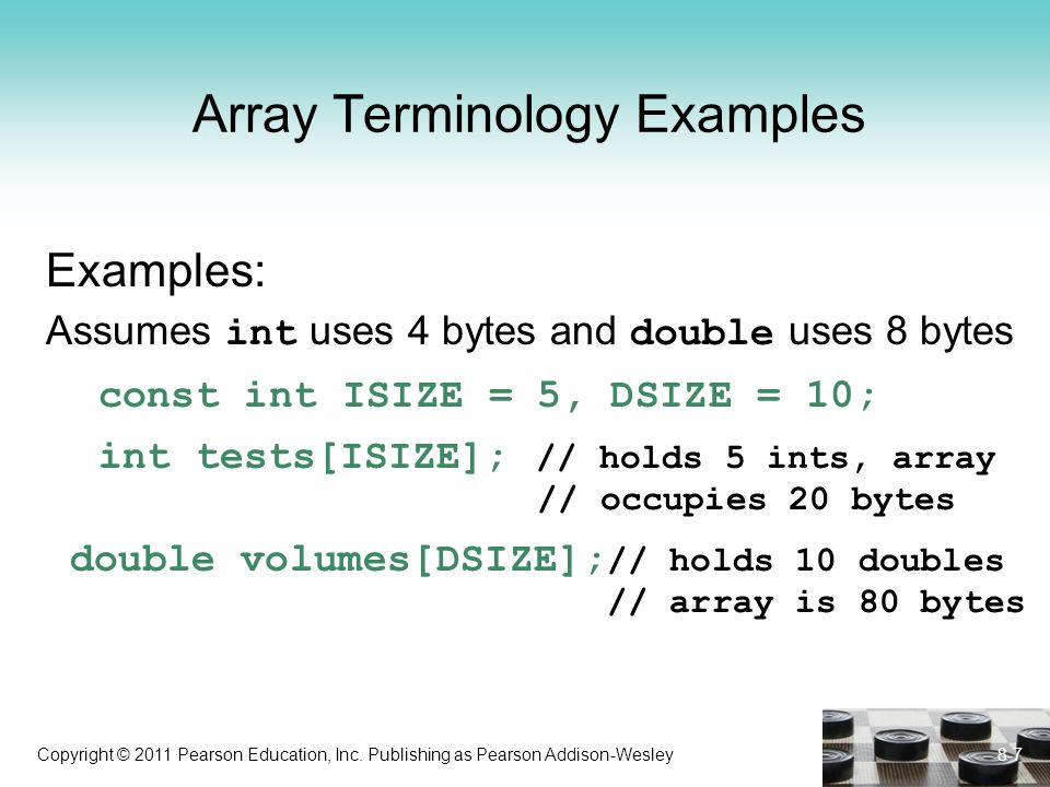 Copyright © 2011 Pearson Education, Inc. Publishing as Pearson Addison-Wesley Array Terminology Examples Examples: Assumes int uses 4 bytes and double
