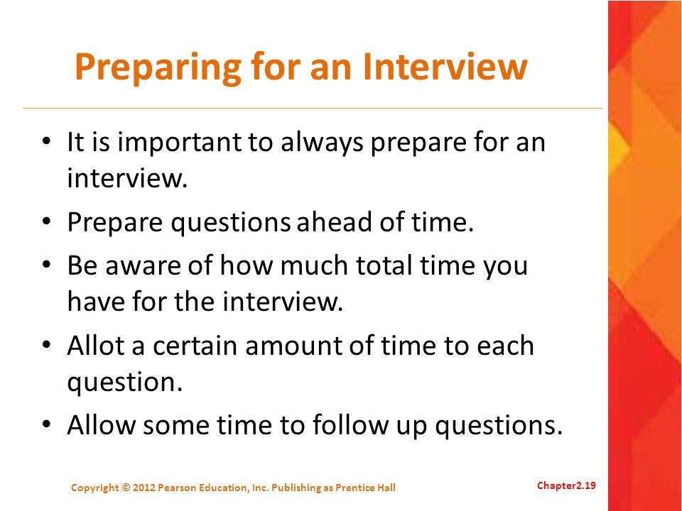 Preparing for an Interview It is important to always prepare for an interview. Prepare questions ahead of time. Be aware of how much total time you ha