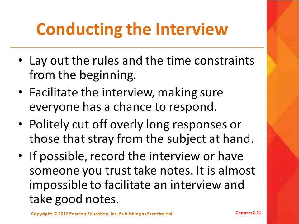 Conducting the Interview Lay out the rules and the time constraints from the beginning. Facilitate the interview, making sure everyone has a chance to