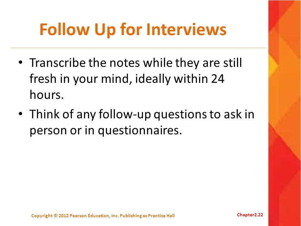 Follow Up for Interviews Transcribe the notes while they are still fresh in your mind, ideally within 24 hours. Think of any follow-up questions to as