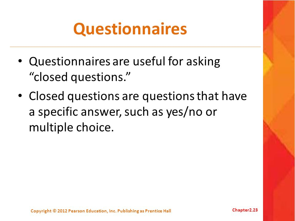 Questionnaires Questionnaires are useful for asking closed questions. Closed questions are questions that have a specific answer, such as yes/no or mu