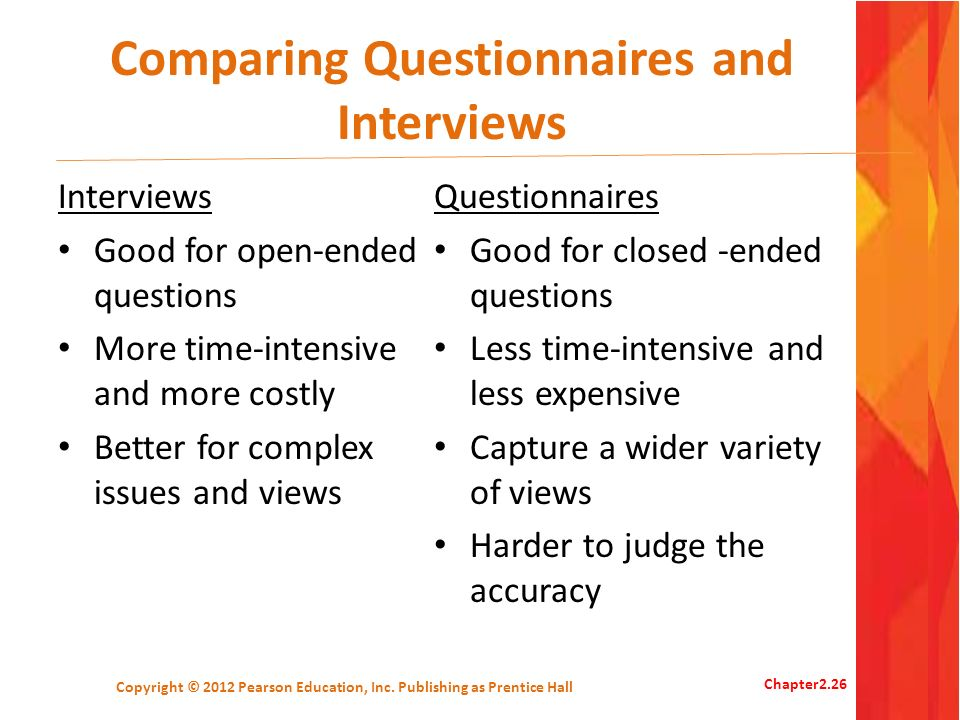 Comparing Questionnaires and Interviews Interviews Good for open-ended questions More time-intensive and more costly Better for complex issues and vie