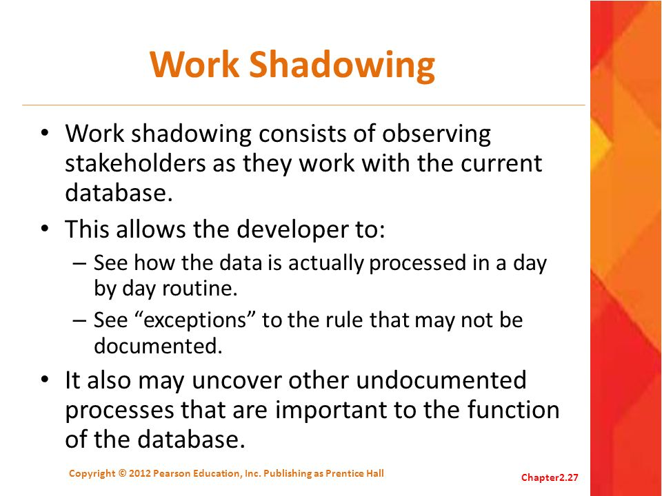 Work Shadowing Work shadowing consists of observing stakeholders as they work with the current database. This allows the developer to: – See how the d