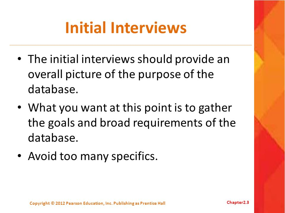 Initial Interviews The initial interviews should provide an overall picture of the purpose of the database. What you want at this point is to gather t