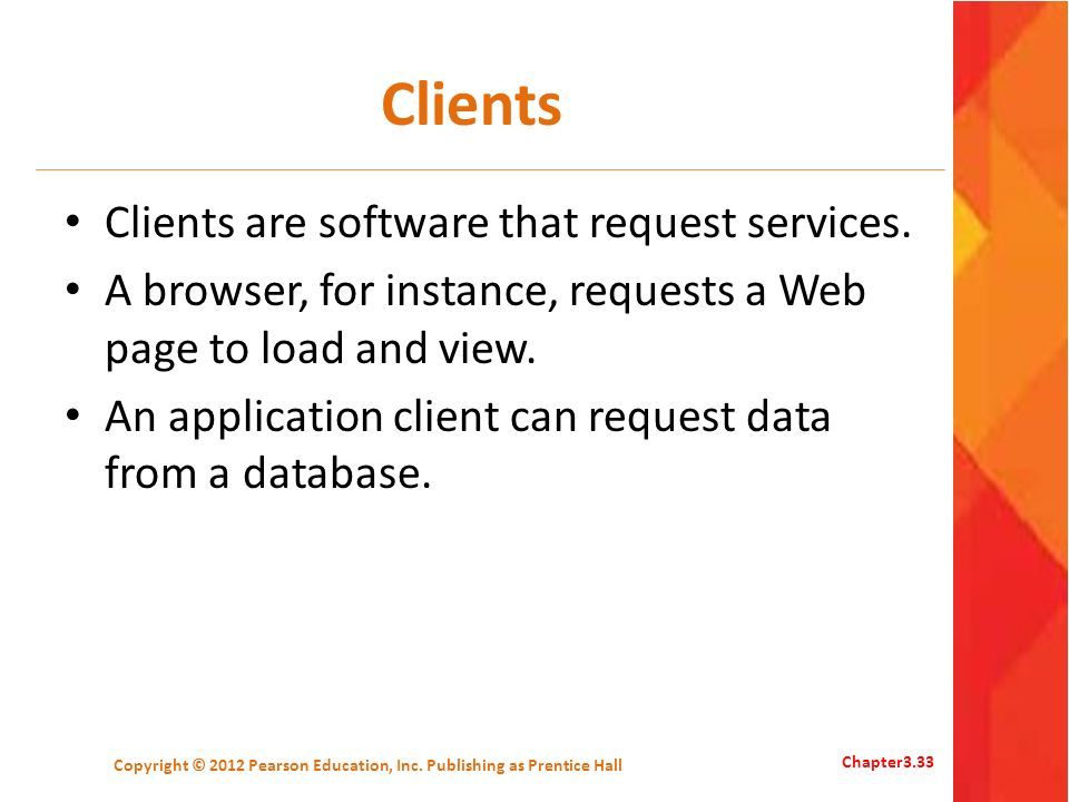 Clients Clients are software that request services. A browser, for instance, requests a Web page to load and view. An application client can request d