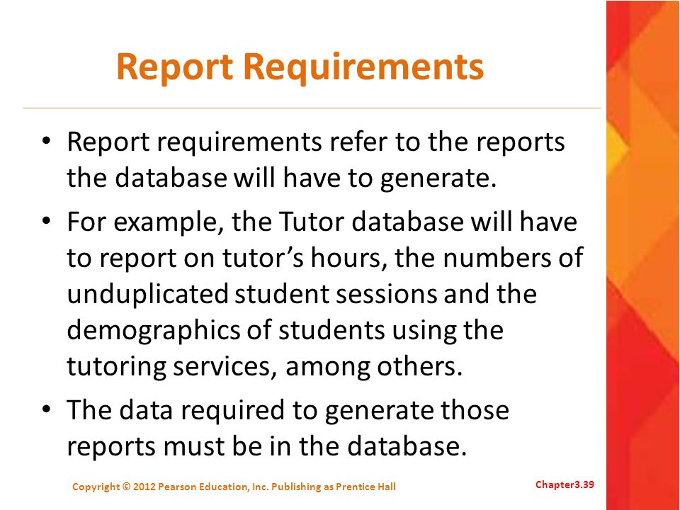 Report Requirements Report requirements refer to the reports the database will have to generate. For example, the Tutor database will have to report o