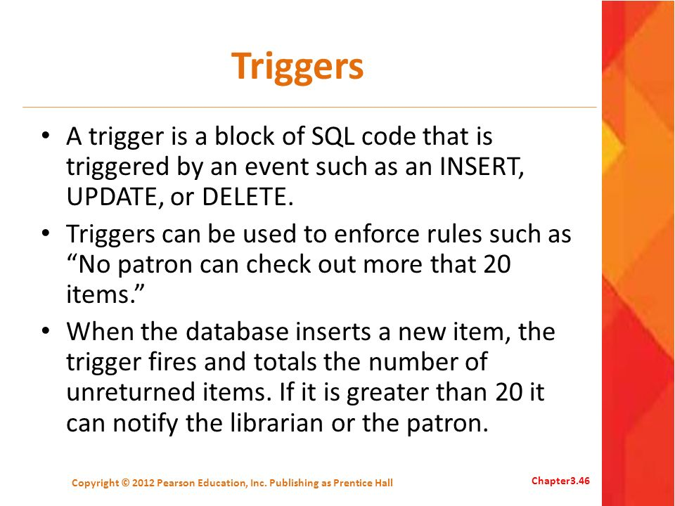 Triggers A trigger is a block of SQL code that is triggered by an event such as an INSERT, UPDATE, or DELETE. Triggers can be used to enforce rules su