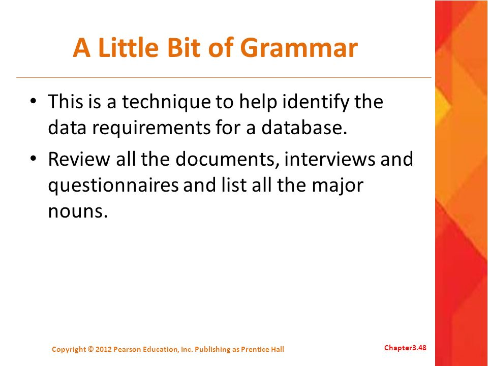 A Little Bit of Grammar This is a technique to help identify the data requirements for a database. Review all the documents, interviews and questionna
