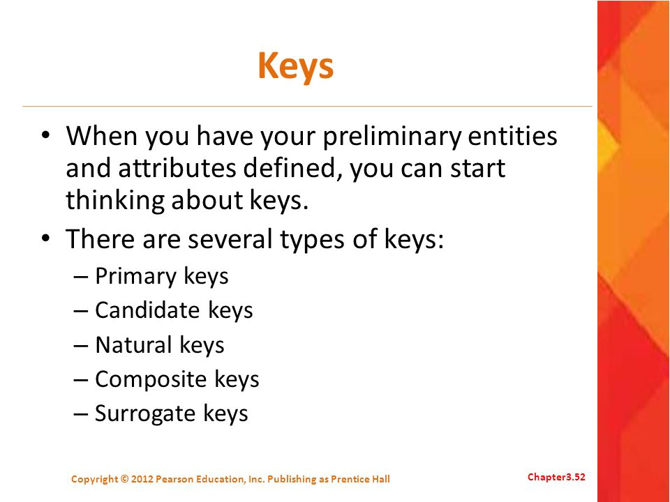 Keys When you have your preliminary entities and attributes defined, you can start thinking about keys. There are several types of keys: – Primary key