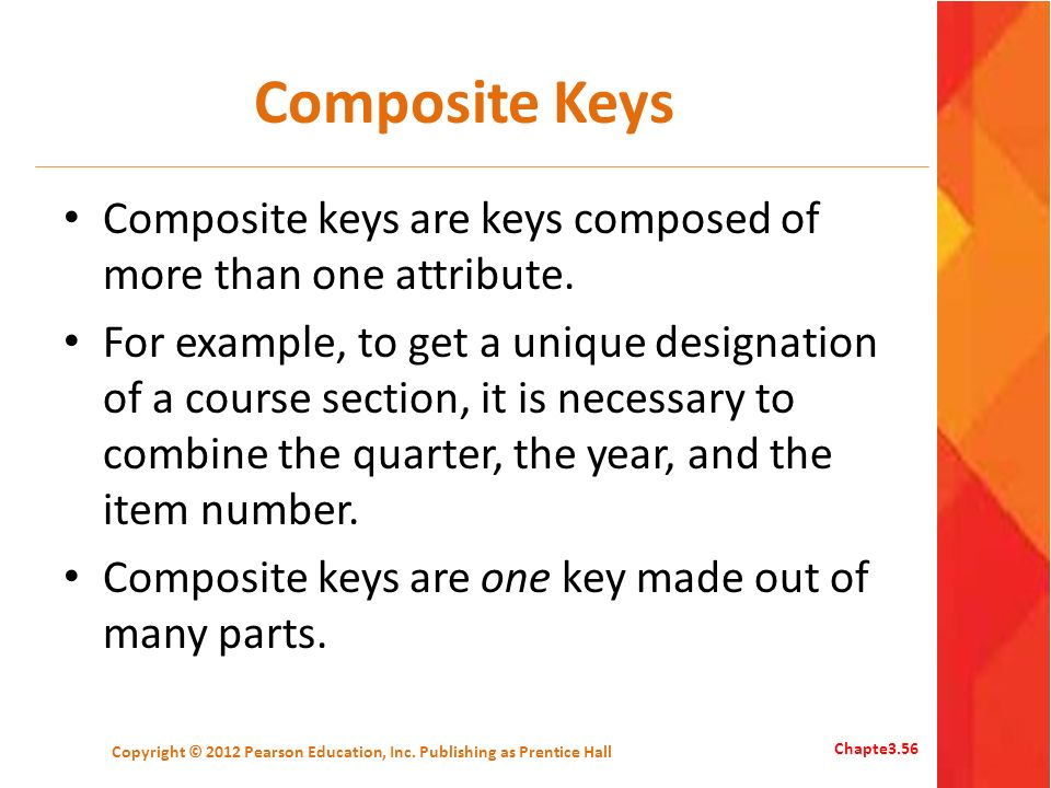 Composite Keys Composite keys are keys composed of more than one attribute. For example, to get a unique designation of a course section, it is necess