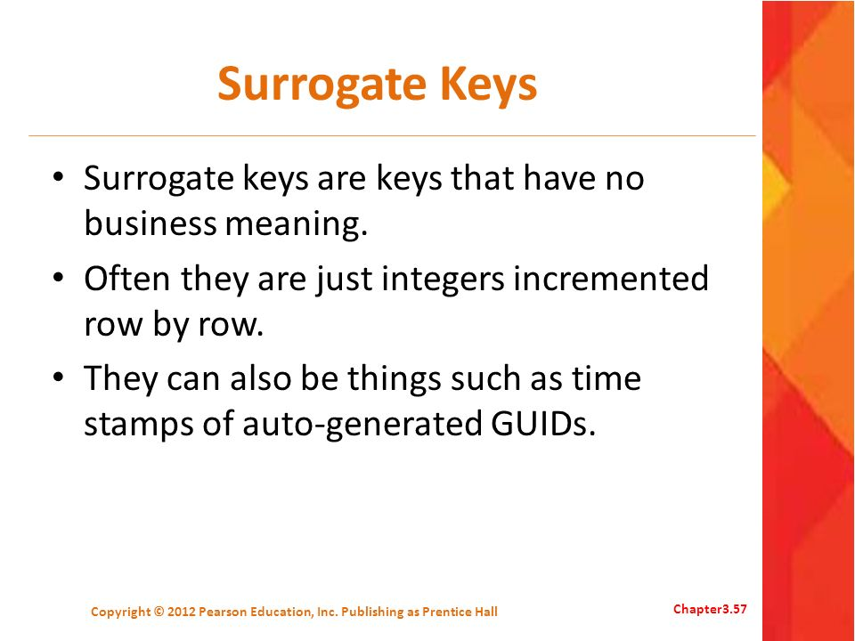 Surrogate Keys Surrogate keys are keys that have no business meaning. Often they are just integers incremented row by row. They can also be things suc