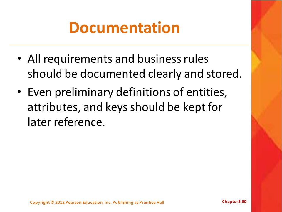 Documentation All requirements and business rules should be documented clearly and stored. Even preliminary definitions of entities, attributes, and k
