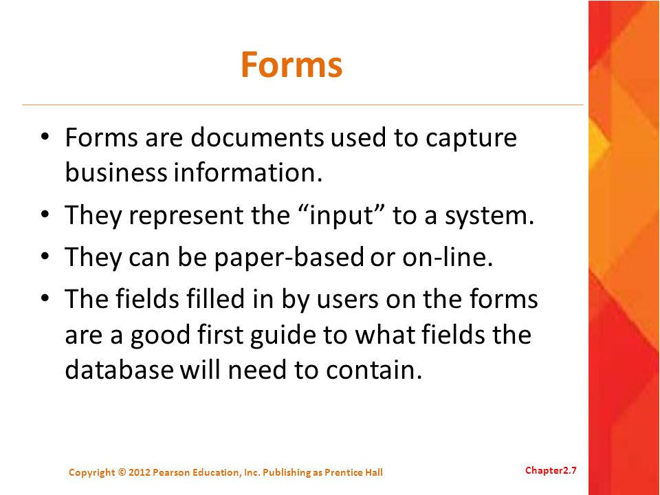 Forms Forms are documents used to capture business information. They represent the input to a system. They can be paper-based or on-line. The fields f