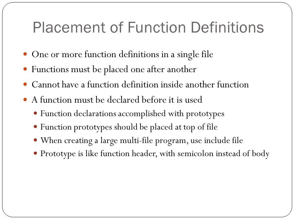 Placement of Function Definitions One or more function definitions in a single file Functions must be placed one after another Cannot have a function