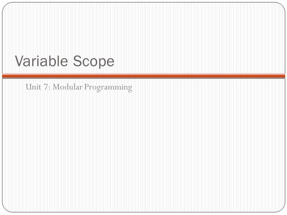 Variable Scope Unit 7: Modular Programming