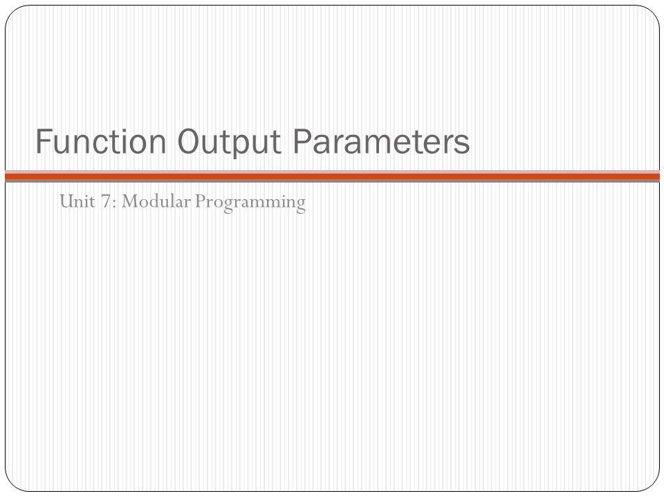 Function Output Parameters Unit 7: Modular Programming