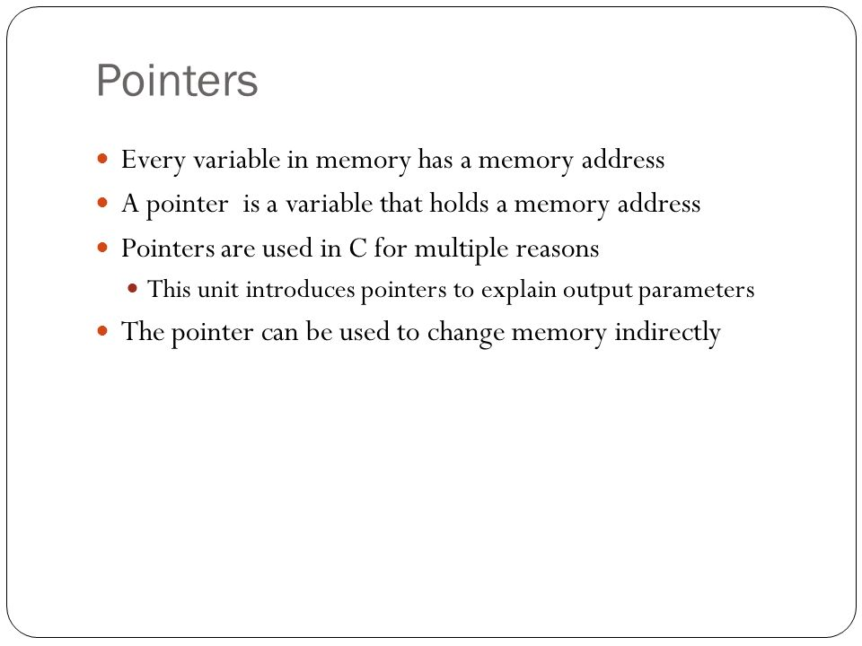 Pointers Every variable in memory has a memory address A pointer is a variable that holds a memory address Pointers are used in C for multiple reasons