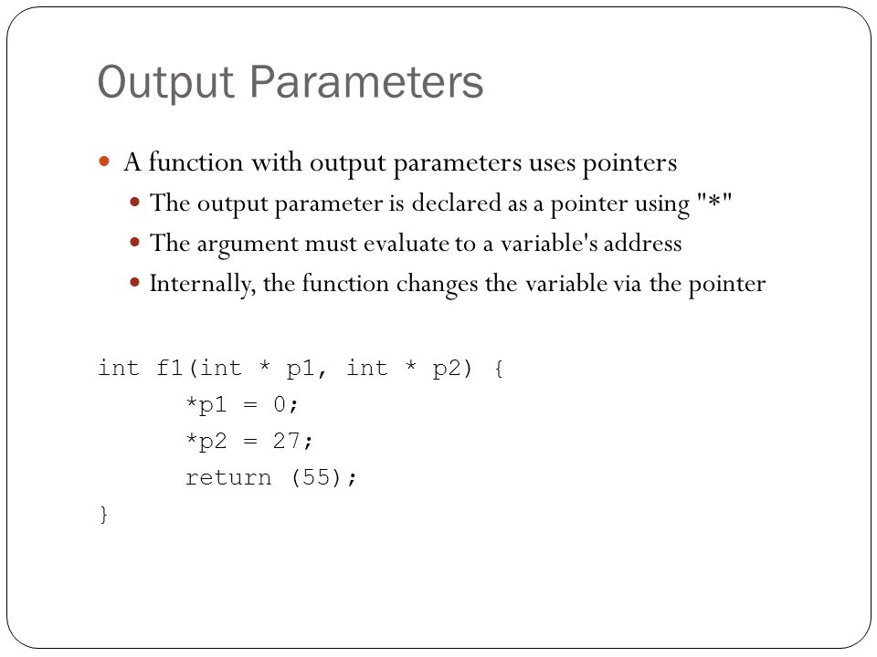 Output Parameters A function with output parameters uses pointers The output parameter is declared as a pointer using
