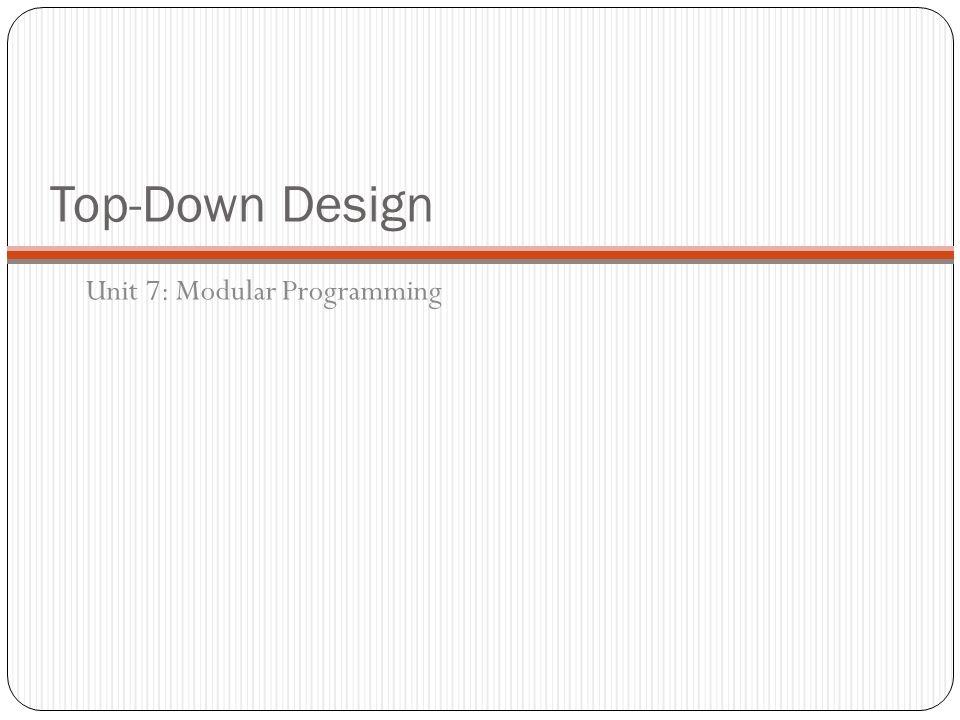 Top-Down Design Unit 7: Modular Programming