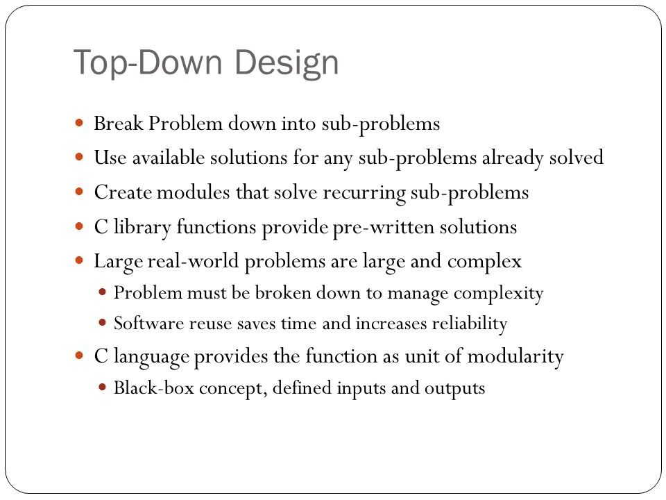 Top-Down Design Break Problem down into sub-problems Use available solutions for any sub-problems already solved Create modules that solve recurring s