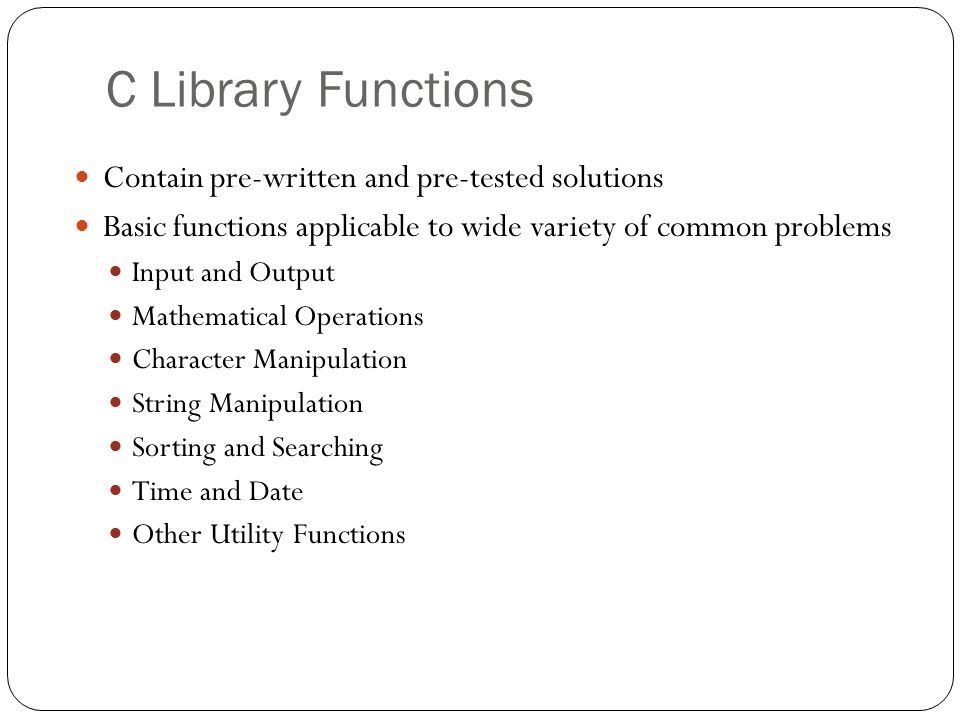 C Library Functions Contain pre-written and pre-tested solutions Basic functions applicable to wide variety of common problems Input and Output Mathem