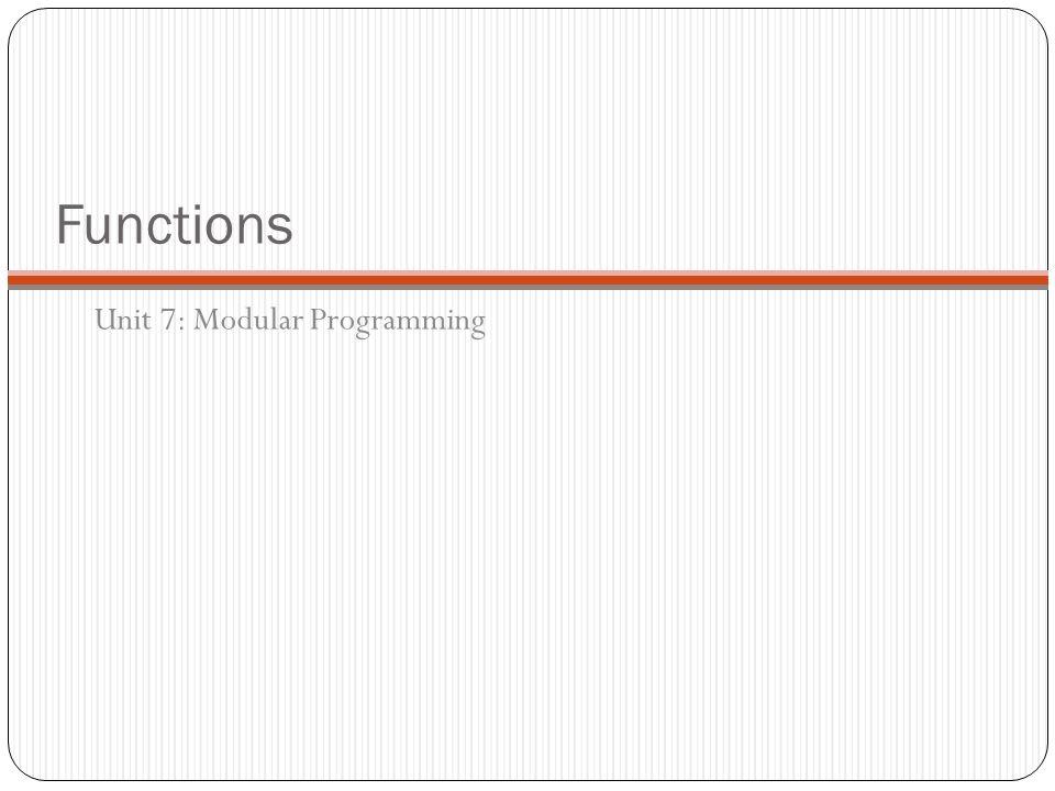 Functions Unit 7: Modular Programming