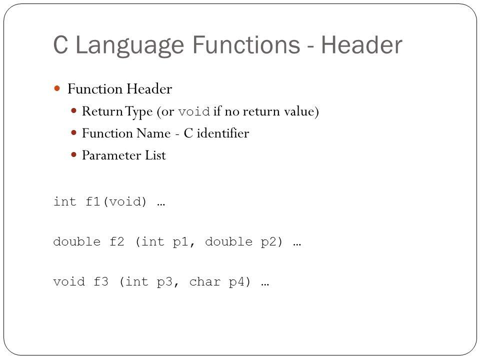 C Language Functions - Header Function Header Return Type (or void if no return value) Function Name - C identifier Parameter List int f1(void) … doub