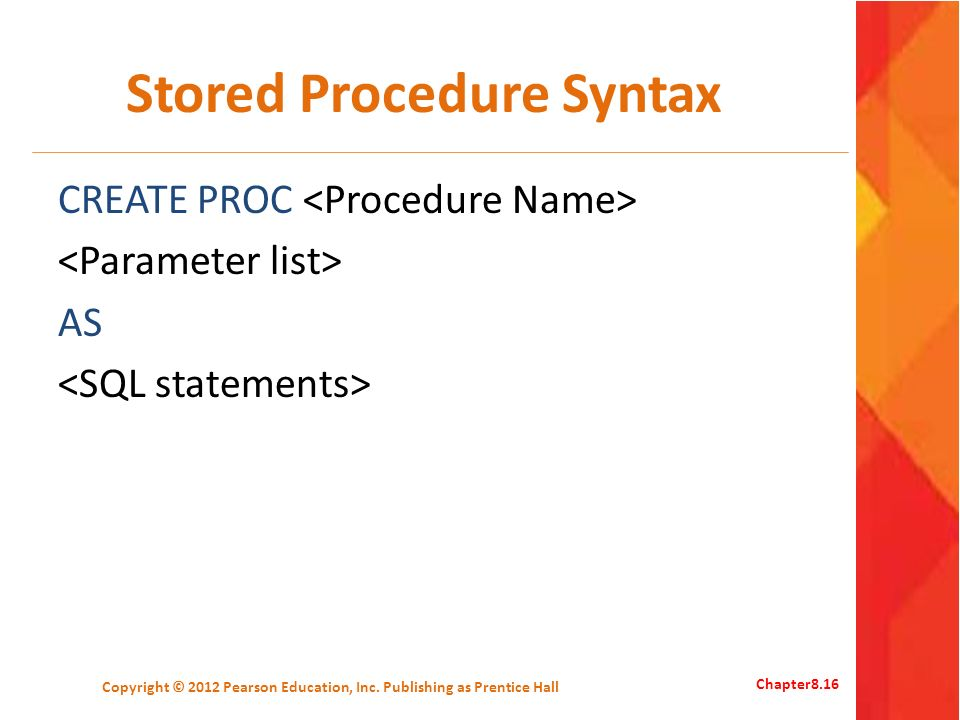 Stored Procedure Syntax CREATE PROC AS Copyright © 2012 Pearson Education, Inc.