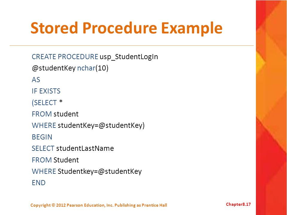 Stored Procedure Example CREATE PROCEDURE usp_StudentLogIn @studentKey nchar(10) AS IF EXISTS (SELECT * FROM student WHERE studentKey=@studentKey) BEGIN SELECT studentLastName FROM Student WHERE Studentkey=@studentKey END Copyright © 2012 Pearson Education, Inc.