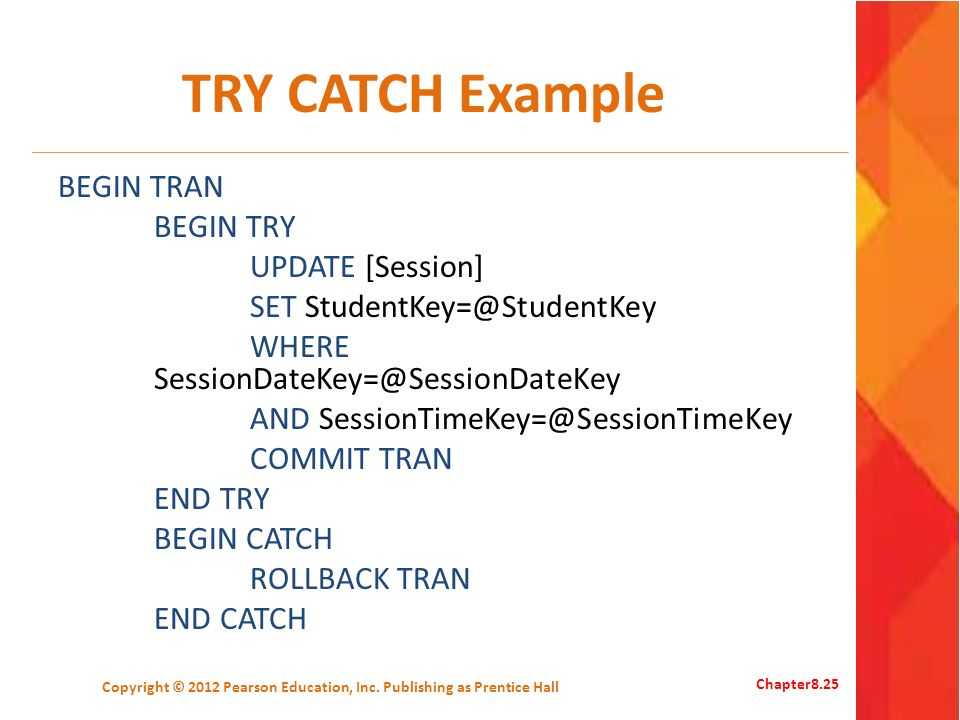 TRY CATCH Example BEGIN TRAN BEGIN TRY UPDATE [Session] SET StudentKey=@StudentKey WHERE SessionDateKey=@SessionDateKey AND SessionTimeKey=@SessionTimeKey COMMIT TRAN END TRY BEGIN CATCH ROLLBACK TRAN END CATCH Copyright © 2012 Pearson Education, Inc.