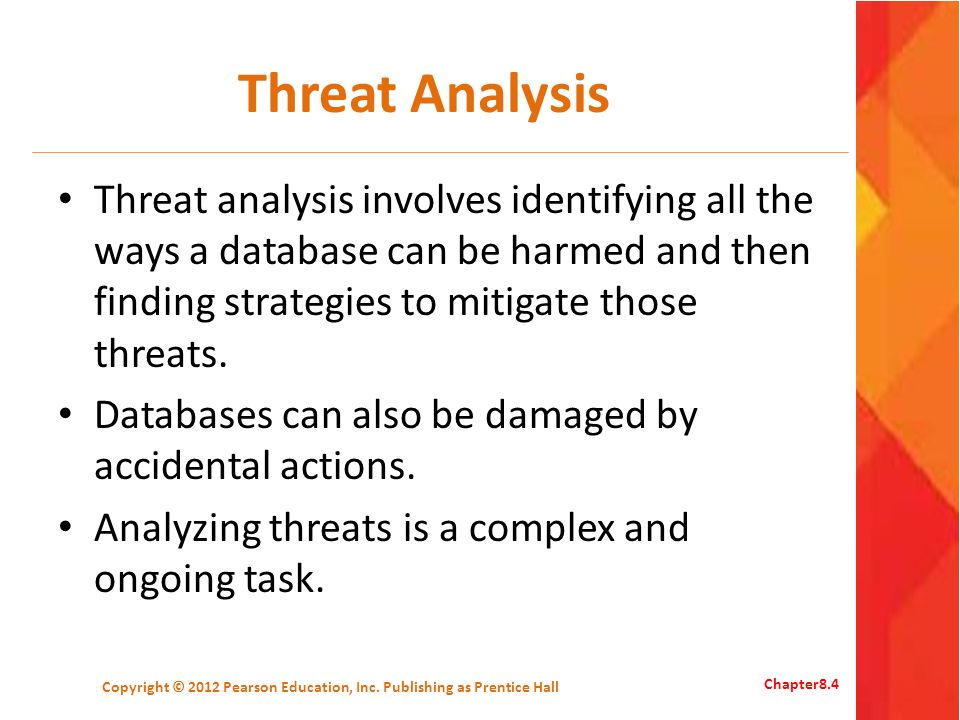 Threat Analysis Example RoleStudent ThreatDescription SELECTSee private information of other students INSERTFalse or inaccurate information in Student table UPDATE False or inaccurate information in the Session table, removing other students from scheduled sessions DELETE-- Copyright © 2012 Pearson Education, Inc.