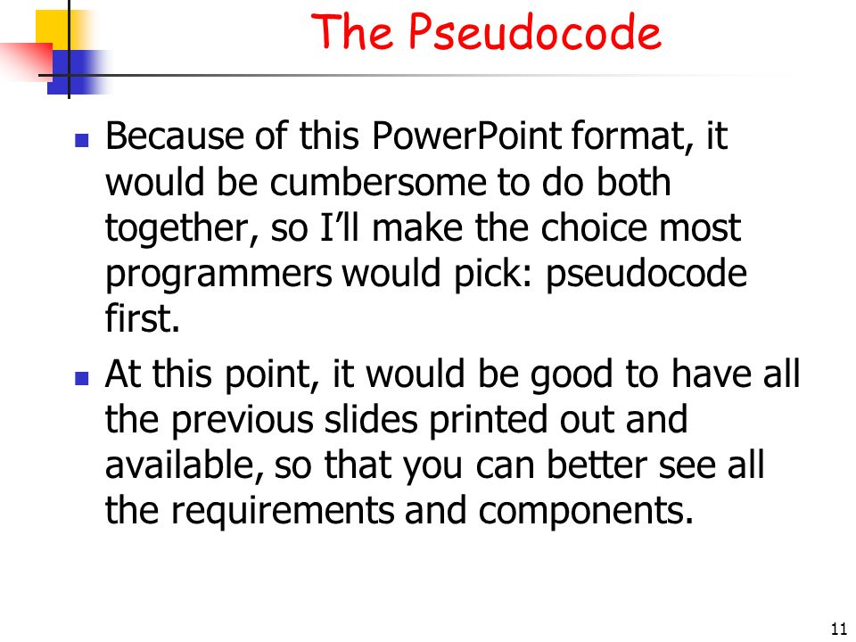 11 The Pseudocode Because of this PowerPoint format, it would be cumbersome to do both together, so Ill make the choice most programmers would pick: p