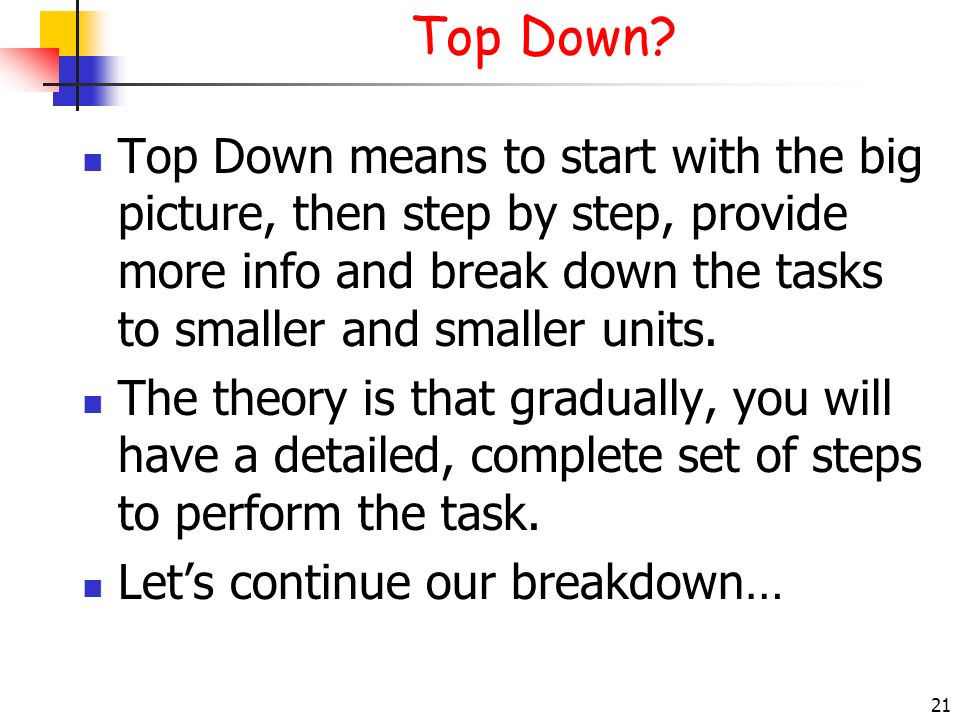 21 Top Down? Top Down means to start with the big picture, then step by step, provide more info and break down the tasks to smaller and smaller units.