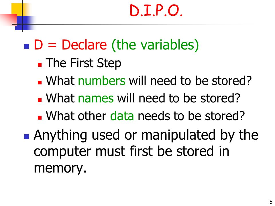 5 D.I.P.O. D = Declare (the variables) The First Step What numbers will need to be stored? What names will need to be stored? What other data needs to