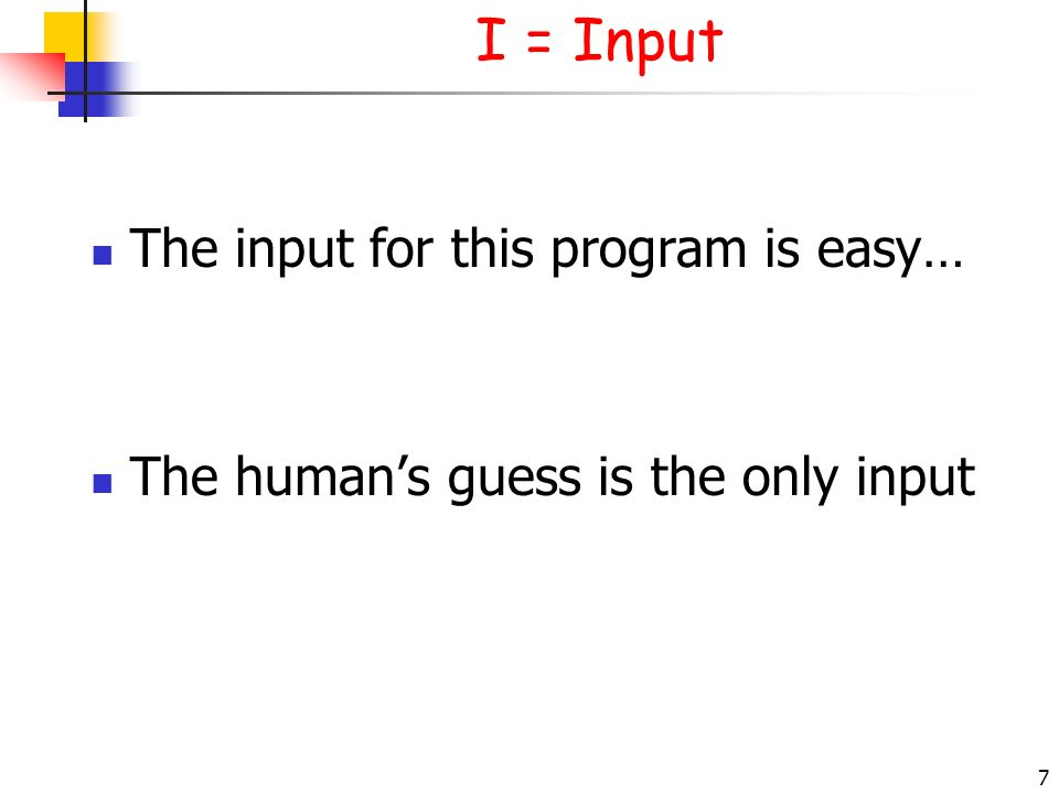 7 I = Input The input for this program is easy… The humans guess is the only input