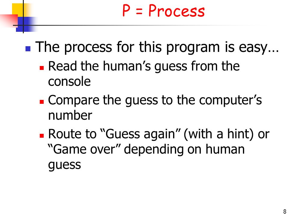 8 P = Process The process for this program is easy… Read the humans guess from the console Compare the guess to the computers number Route to Guess ag