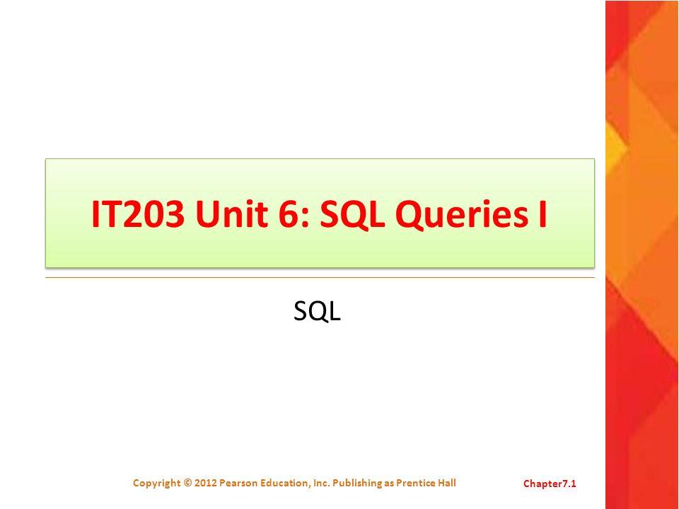 IT203 Unit 6: SQL Queries I SQL Copyright © 2012 Pearson Education, Inc. Publishing as Prentice HallChapter7.1