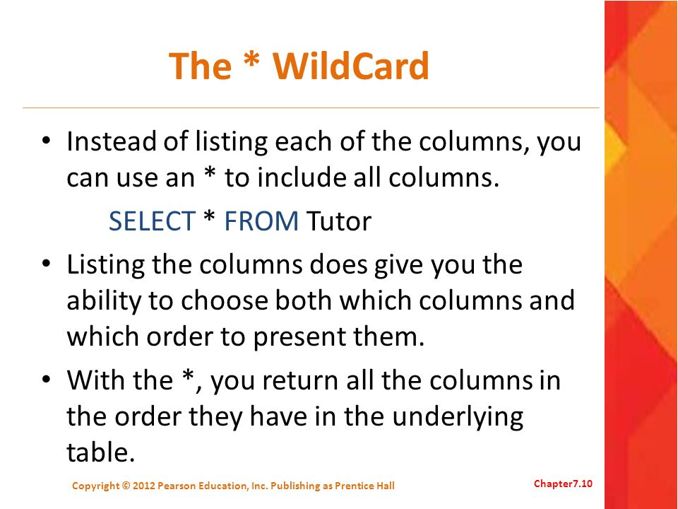 The * WildCard Instead of listing each of the columns, you can use an * to include all columns. SELECT * FROM Tutor Listing the columns does give you