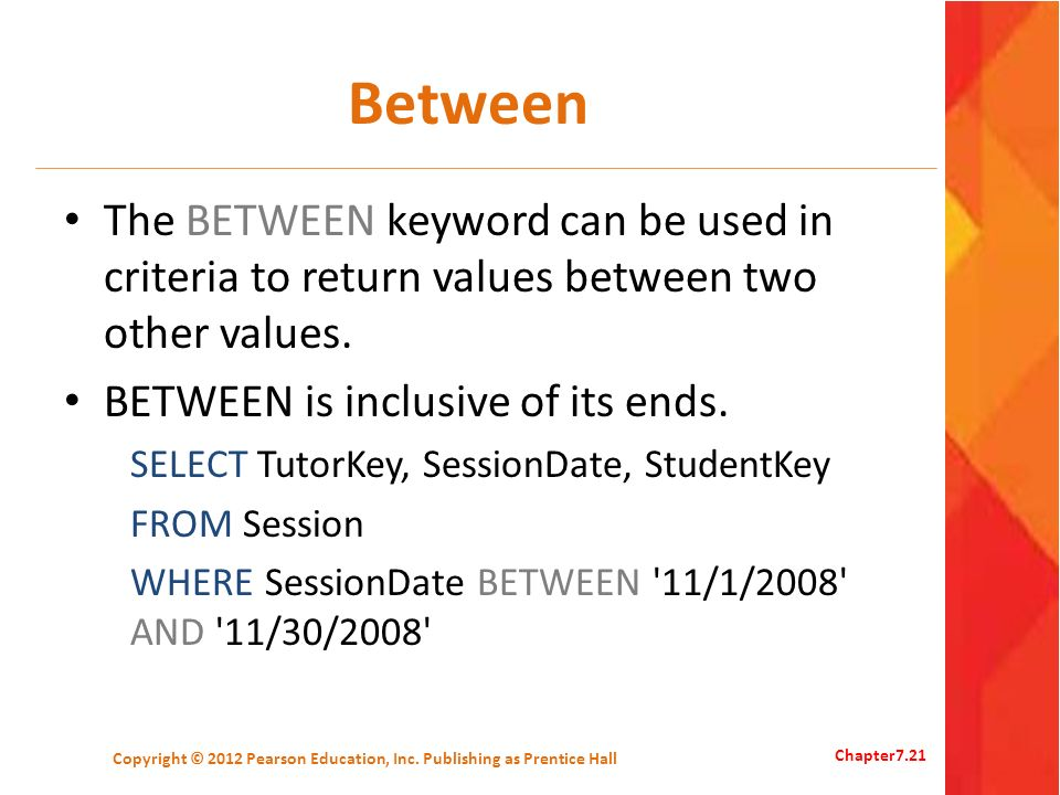 Between The BETWEEN keyword can be used in criteria to return values between two other values. BETWEEN is inclusive of its ends. SELECT TutorKey, Sess