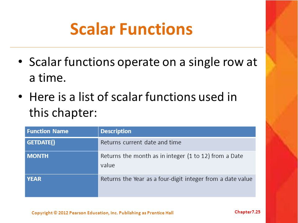 Scalar Functions Scalar functions operate on a single row at a time. Here is a list of scalar functions used in this chapter: Copyright © 2012 Pearson