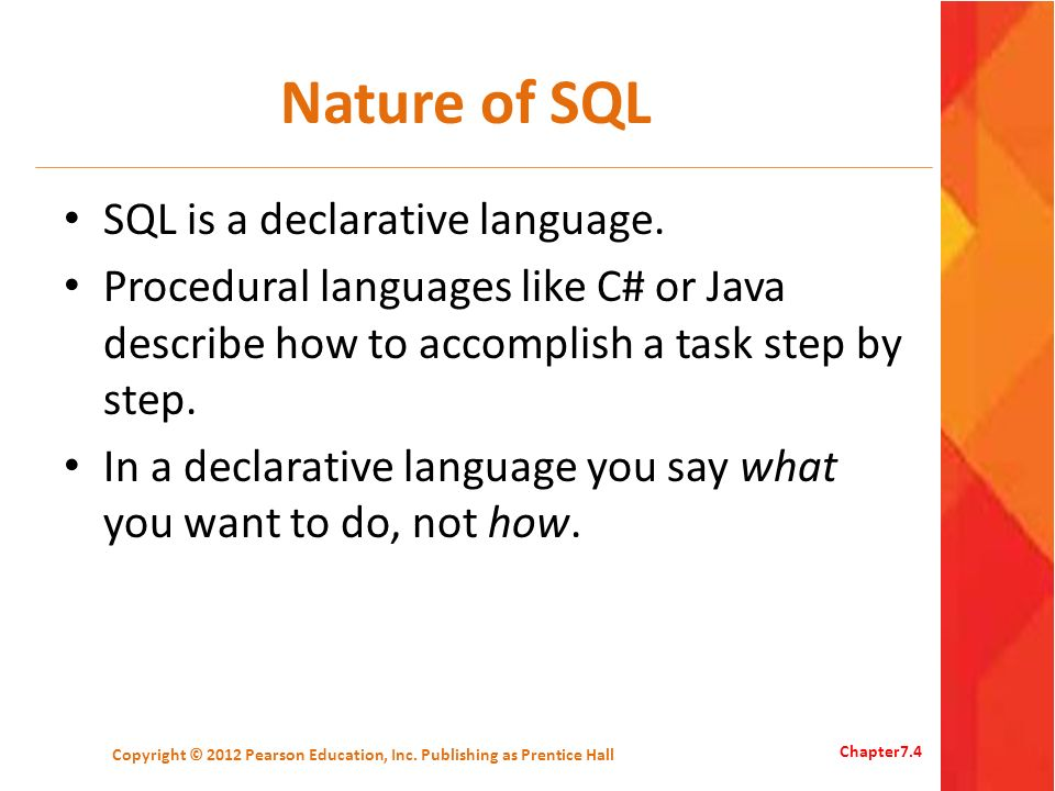 Nature of SQL SQL is a declarative language. Procedural languages like C# or Java describe how to accomplish a task step by step. In a declarative lan